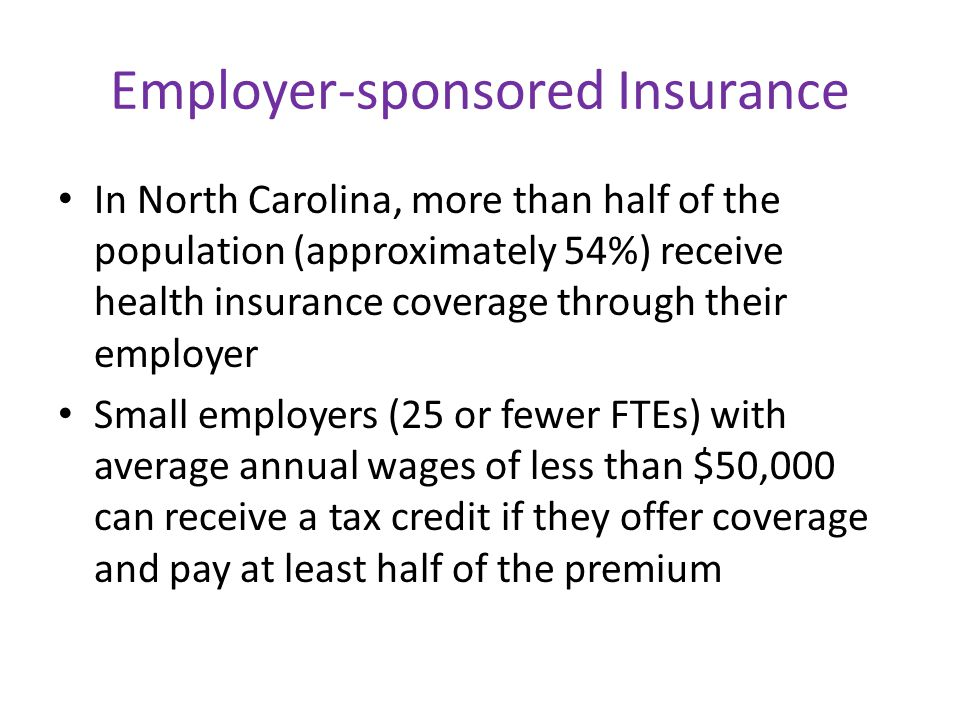 Employer-sponsored Insurance In North Carolina, more than half of the population (approximately 54%) receive health insurance coverage through their employer Small employers (25 or fewer FTEs) with average annual wages of less than $50,000 can receive a tax credit if they offer coverage and pay at least half of the premium