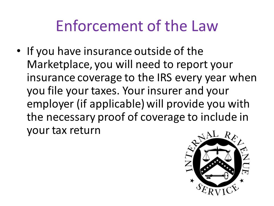 Enforcement of the Law If you have insurance outside of the Marketplace, you will need to report your insurance coverage to the IRS every year when you file your taxes.