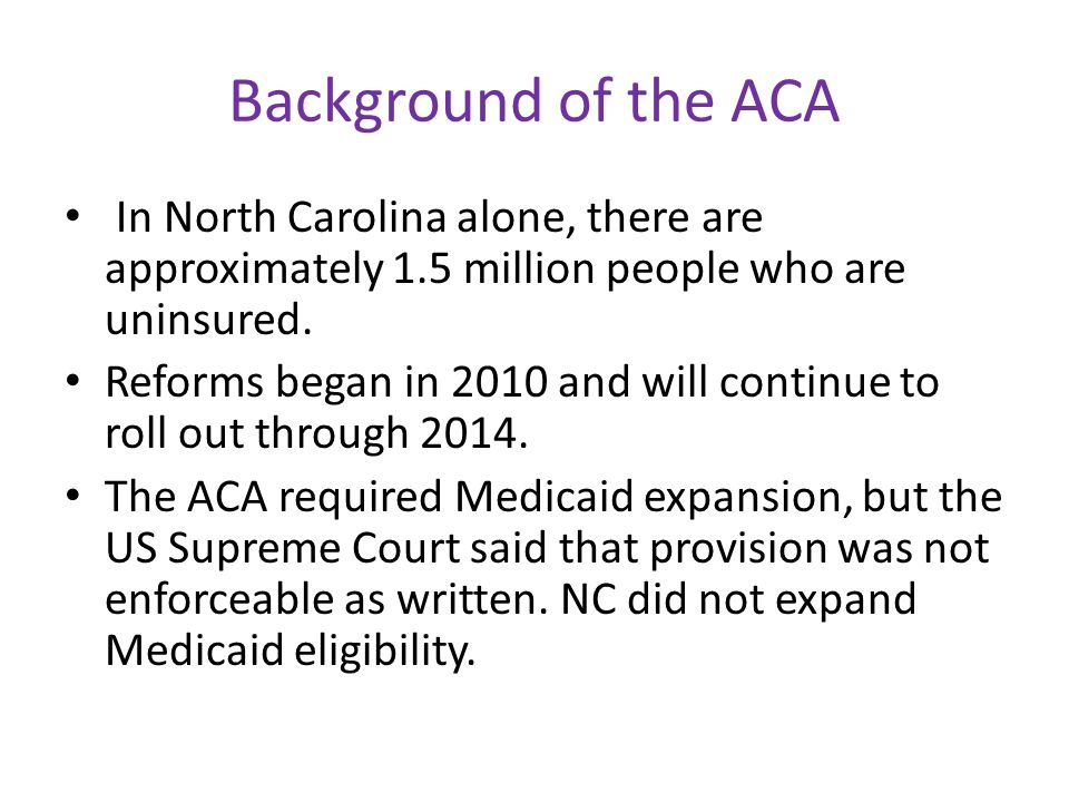 Background of the ACA In North Carolina alone, there are approximately 1.5 million people who are uninsured.