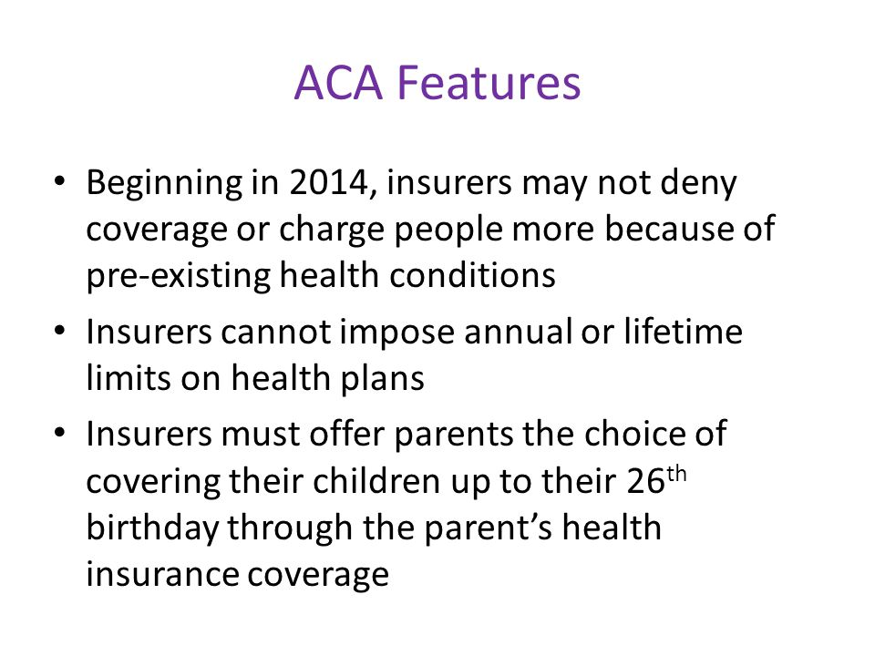 ACA Features Beginning in 2014, insurers may not deny coverage or charge people more because of pre-existing health conditions Insurers cannot impose annual or lifetime limits on health plans Insurers must offer parents the choice of covering their children up to their 26 th birthday through the parent's health insurance coverage