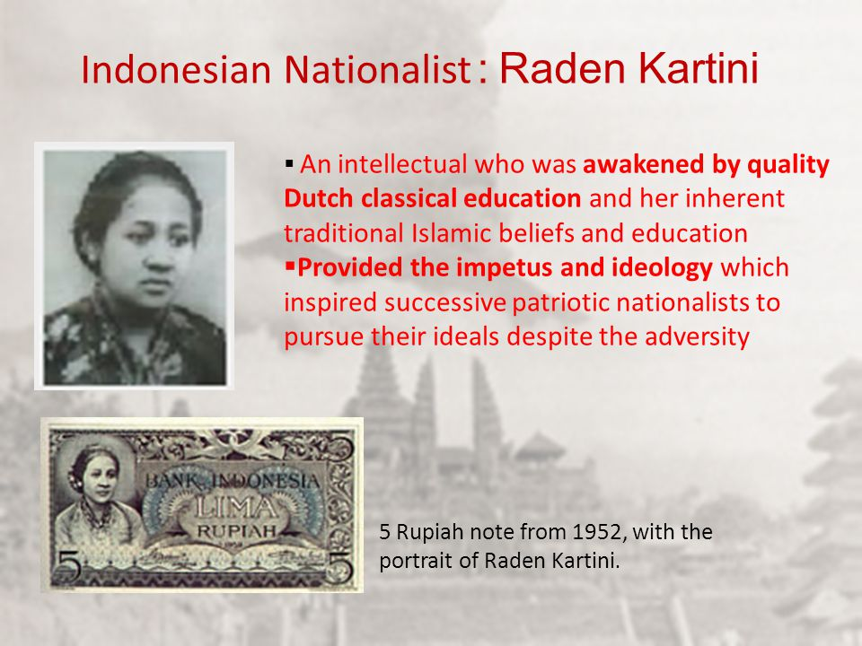  An intellectual who was awakened by quality Dutch classical education and her inherent traditional Islamic beliefs and education  Provided the impetus and ideology which inspired successive patriotic nationalists to pursue their ideals despite the adversity 5 Rupiah note from 1952, with the portrait of Raden Kartini.