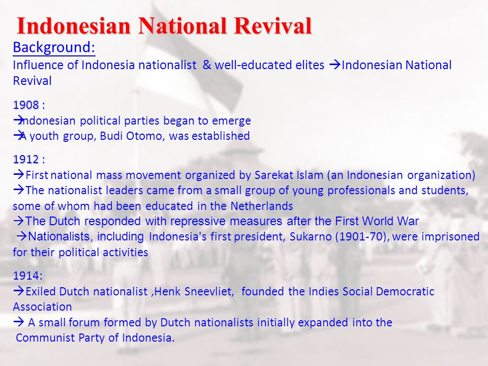 Indonesian National Revival Background: Influence of Indonesia nationalist & well-educated elites  Indonesian National Revival 1908 :  Indonesian political parties began to emerge  A youth group, Budi Otomo, was established 1912 :  First national mass movement organized by Sarekat Islam (an Indonesian organization)  The nationalist leaders came from a small group of young professionals and students, some of whom had been educated in the Netherlands  The Dutch responded with repressive measures after the First World War  Nationalists, including Indonesia s first president, Sukarno (1901-70), were imprisoned for their political activities1914:  Exiled Dutch nationalist,Henk Sneevliet, founded the Indies Social Democratic Association  A small forum formed by Dutch nationalists initially expanded into the Communist Party of Indonesia.