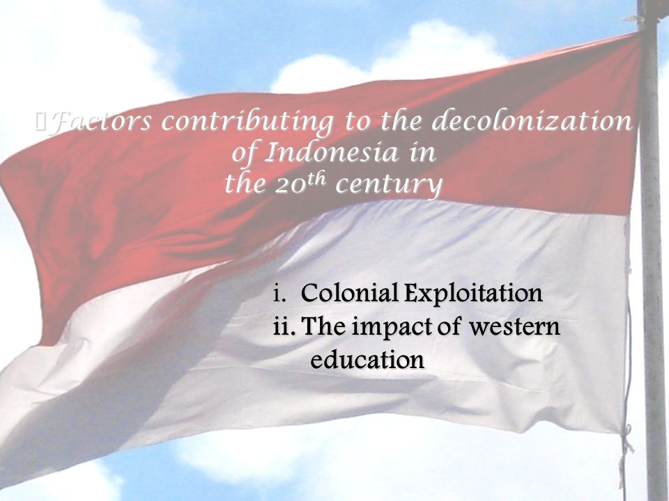 Background: ※ Failure of the Cultivation System Policies of Cultivation system  drastic increase in population (especially in Java)  scarcity of land for rice production (owing to the government monopolization of agriculture industry  further hardships of Indonesians  Ethical Policy by the Dutch ※ ※ Ethical Policy by Dutch in the 900s Objectives: To further the welfare of the Indonesian in both health and educational aspects a)Provided a Dutch education for children of the indigenous Indonesian elite and expanded secondary educational opportunities to them b)Provided clerical labour for the growing colonial bureaucracy c) Western education brought Western political ideas of freedom and democracy to the Indonesians