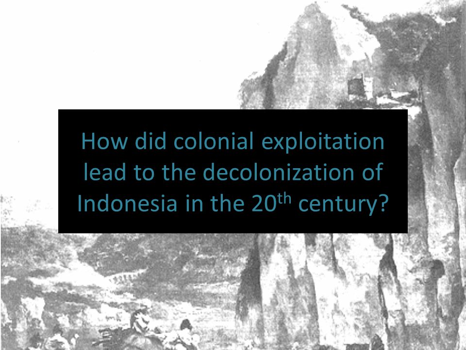 How did colonial exploitation lead to the decolonization of Indonesia in the 20 th century