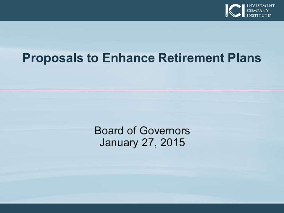 Proposals to Enhance Retirement Plans Board of Governors January 27, 2015