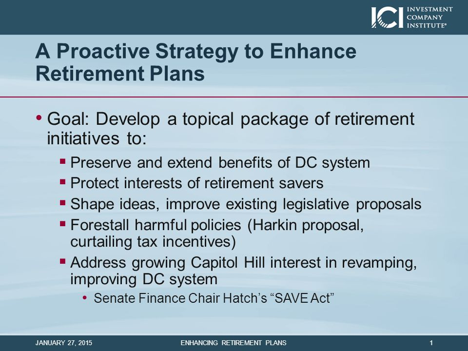 A Proactive Strategy to Enhance Retirement Plans Goal: Develop a topical package of retirement initiatives to:  Preserve and extend benefits of DC sy