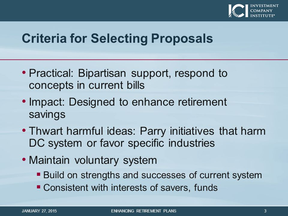 Criteria for Selecting Proposals Practical: Bipartisan support, respond to concepts in current bills Impact: Designed to enhance retirement savings Thwart harmful ideas: Parry initiatives that harm DC system or favor specific industries Maintain voluntary system  Build on strengths and successes of current system  Consistent with interests of savers, funds JANUARY 27, 2015 ENHANCING RETIREMENT PLANS 3