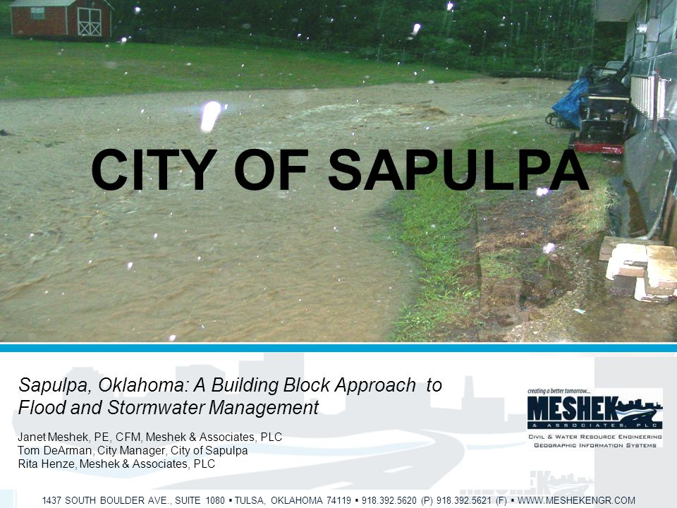 1437 SOUTH BOULDER AVE., SUITE 1080  TULSA, OKLAHOMA 74119  918.392.5620 (P) 918.392.5621 (F)  WWW.MESHEKENGR.COM CITY OF SAPULPA Sapulpa, Oklahoma: A Building Block Approach to Flood and Stormwater Management Janet Meshek, PE, CFM, Meshek & Associates, PLC Tom DeArman, City Manager, City of Sapulpa Rita Henze, Meshek & Associates, PLC