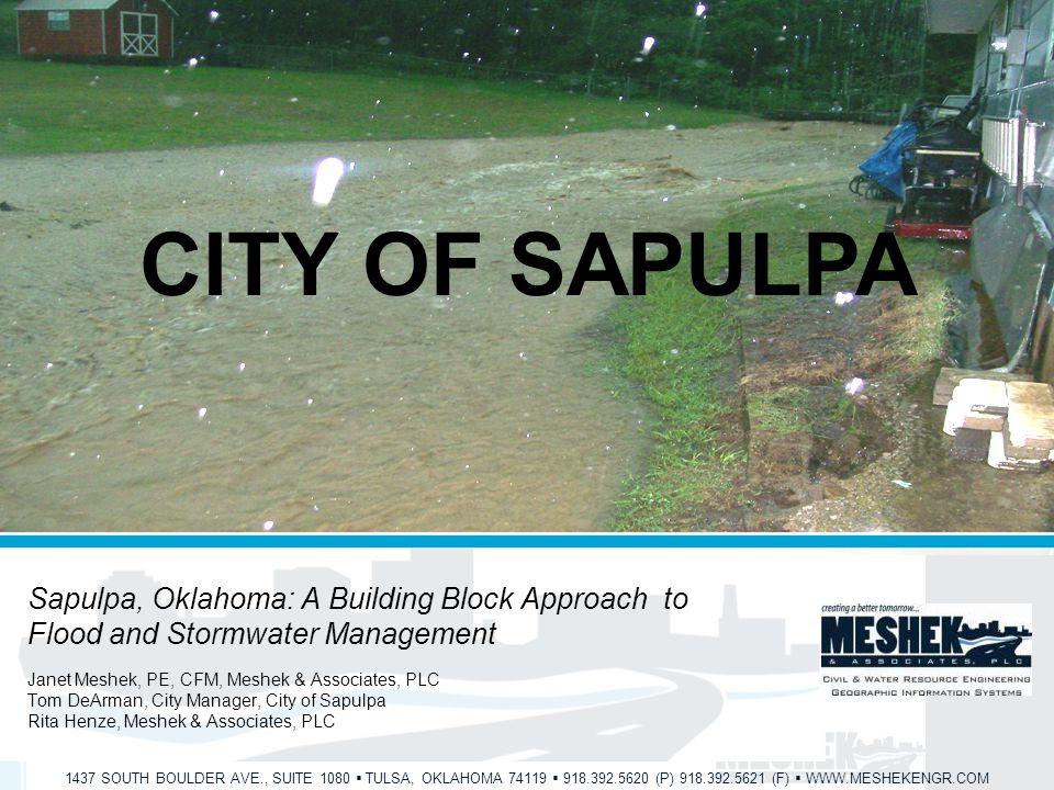 1437 SOUTH BOULDER AVE., SUITE 1080  TULSA, OKLAHOMA 74119  918.392.5620 (P) 918.392.5621 (F)  WWW.MESHEKENGR.COM CITY OF SAPULPA Sapulpa, Oklahoma: A Building Block Approach to Flood and Stormwater Management Janet Meshek, PE, CFM, Meshek & Associates, PLC Tom DeArman, City Manager, City of Sapulpa Rita Henze, Meshek & Associates, PLC