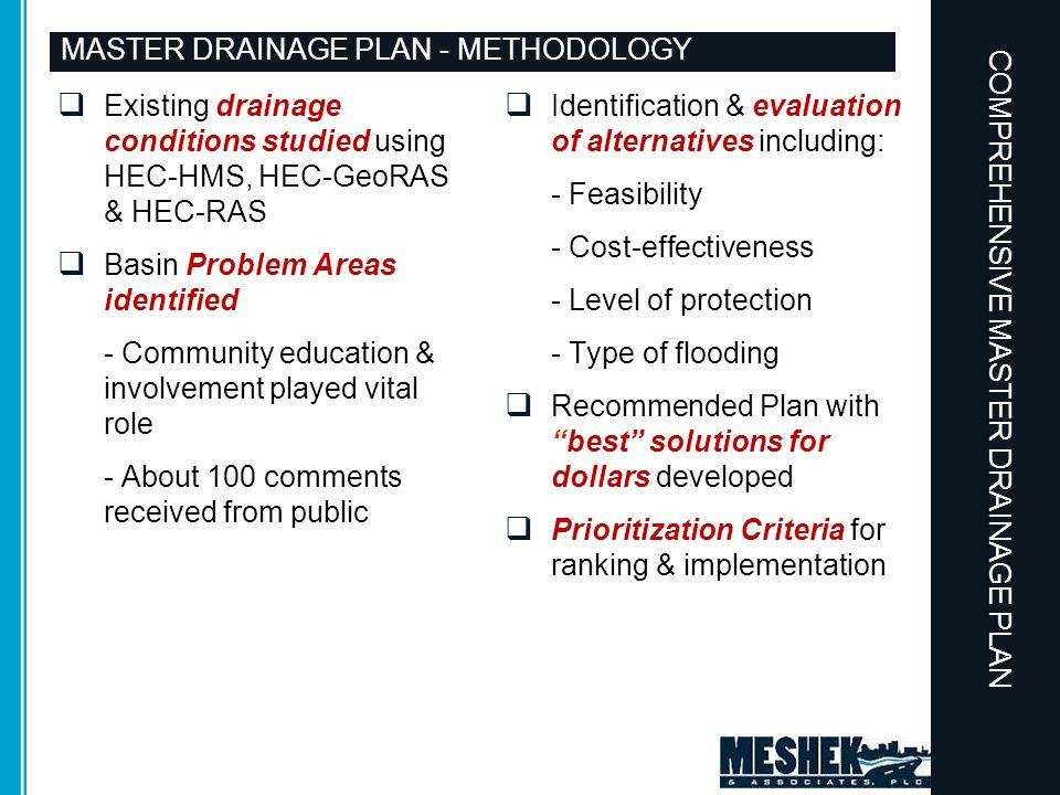 MASTER DRAINAGE PLAN - METHODOLOGY  Existing drainage conditions studied using HEC-HMS, HEC-GeoRAS & HEC-RAS  Basin Problem Areas identified - Community education & involvement played vital role - About 100 comments received from public  Identification & evaluation of alternatives including: - Feasibility - Cost-effectiveness - Level of protection - Type of flooding  Recommended Plan with best solutions for dollars developed  Prioritization Criteria for ranking & implementation COMPREHENSIVE MASTER DRAINAGE PLAN