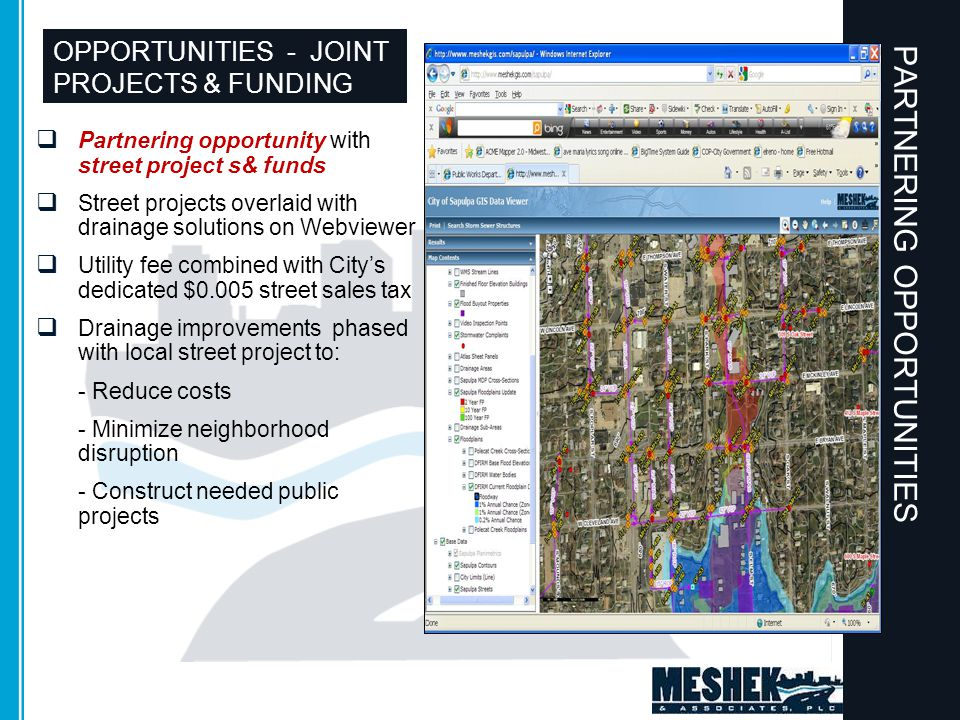 OPPORTUNITIES - JOINT PROJECTS & FUNDING  Partnering opportunity with street project s& funds  Street projects overlaid with drainage solutions on Webviewer  Utility fee combined with City's dedicated $0.005 street sales tax  Drainage improvements phased with local street project to: - Reduce costs - Minimize neighborhood disruption - Construct needed public projects PARTNERING OPPORTUNITIES