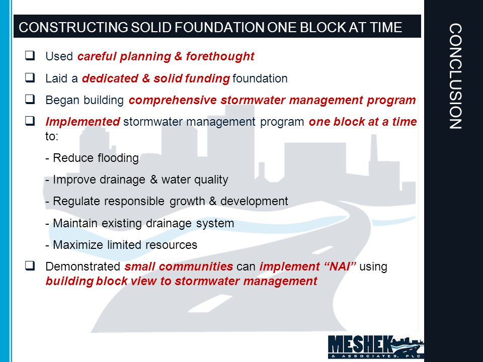 CONSTRUCTING SOLID FOUNDATION ONE BLOCK AT TIME  Used careful planning & forethought  Laid a dedicated & solid funding foundation  Began building comprehensive stormwater management program  Implemented stormwater management program one block at a time to: - Reduce flooding - Improve drainage & water quality - Regulate responsible growth & development - Maintain existing drainage system - Maximize limited resources  Demonstrated small communities can implement NAI using building block view to stormwater management CONCLUSION