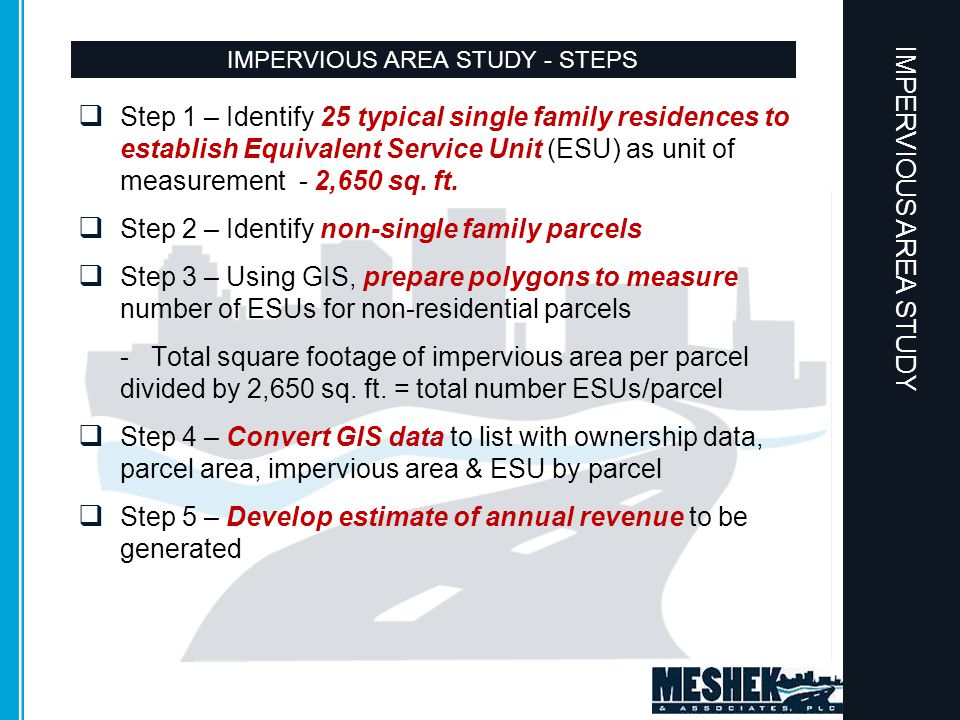 ANNUAL BUDGETARY NEEDS IMPERVIOUS AREA STUDY - STEPS  Step 1 – Identify 25 typical single family residences to establish Equivalent Service Unit (ESU) as unit of measurement - 2,650 sq.