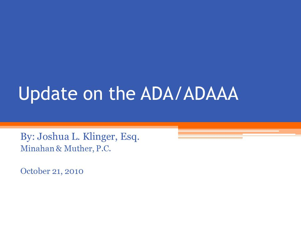 Update on the ADA/ADAAA By: Joshua L. Klinger, Esq. Minahan & Muther, P.C. October 21, 2010