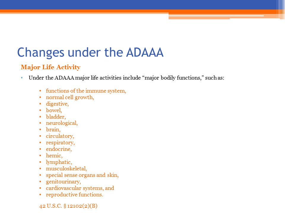 Changes under the ADAAA Major Life Activity Under the ADAAA major life activities include major bodily functions, such as: functions of the immune system, normal cell growth, digestive, bowel, bladder, neurological, brain, circulatory, respiratory, endocrine, hemic, lymphatic, musculoskeletal, special sense organs and skin, genitourinary, cardiovascular systems, and reproductive functions.