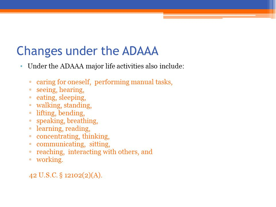 Changes under the ADAAA Under the ADAAA major life activities also include: ▫caring for oneself, performing manual tasks, ▫seeing, hearing, ▫eating, sleeping, ▫walking, standing, ▫lifting, bending, ▫speaking, breathing, ▫learning, reading, ▫concentrating, thinking, ▫communicating, sitting, ▫reaching, interacting with others, and ▫working.