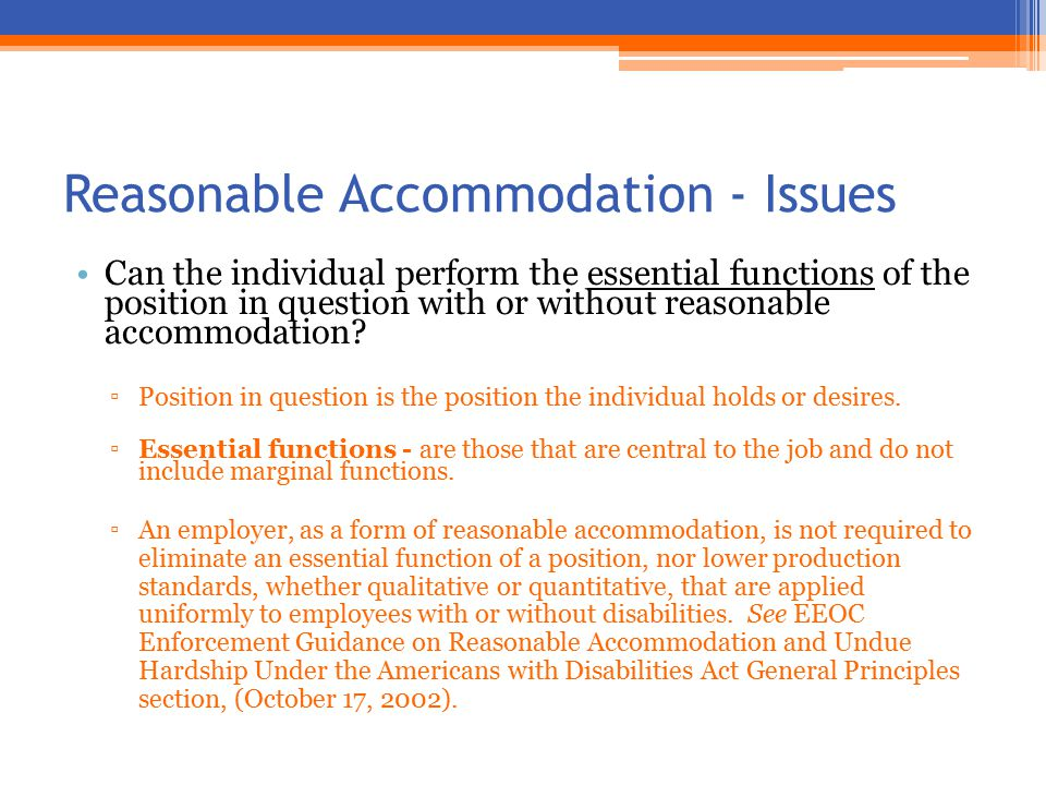 Reasonable Accommodation - Issues Can the individual perform the essential functions of the position in question with or without reasonable accommodation.