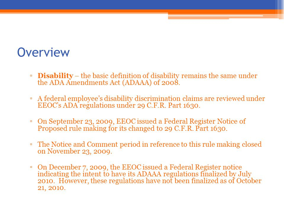Overview ▫Disability – the basic definition of disability remains the same under the ADA Amendments Act (ADAAA) of 2008.