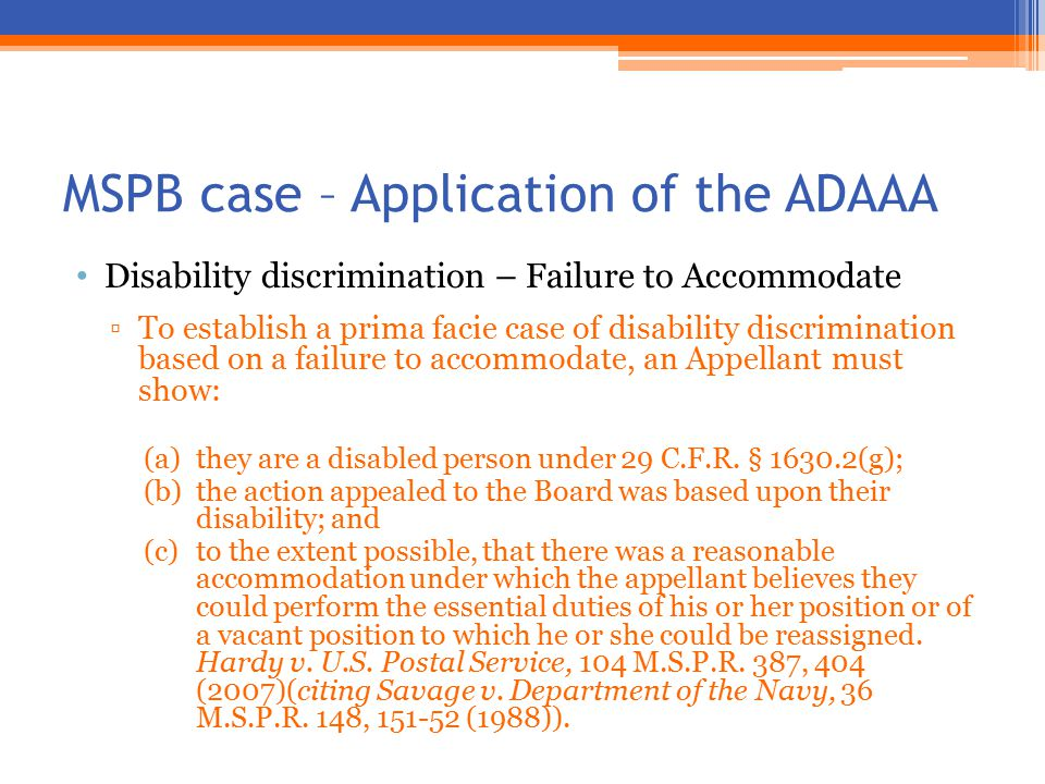 MSPB case – Application of the ADAAA Disability discrimination – Failure to Accommodate ▫To establish a prima facie case of disability discrimination based on a failure to accommodate, an Appellant must show: (a)they are a disabled person under 29 C.F.R.