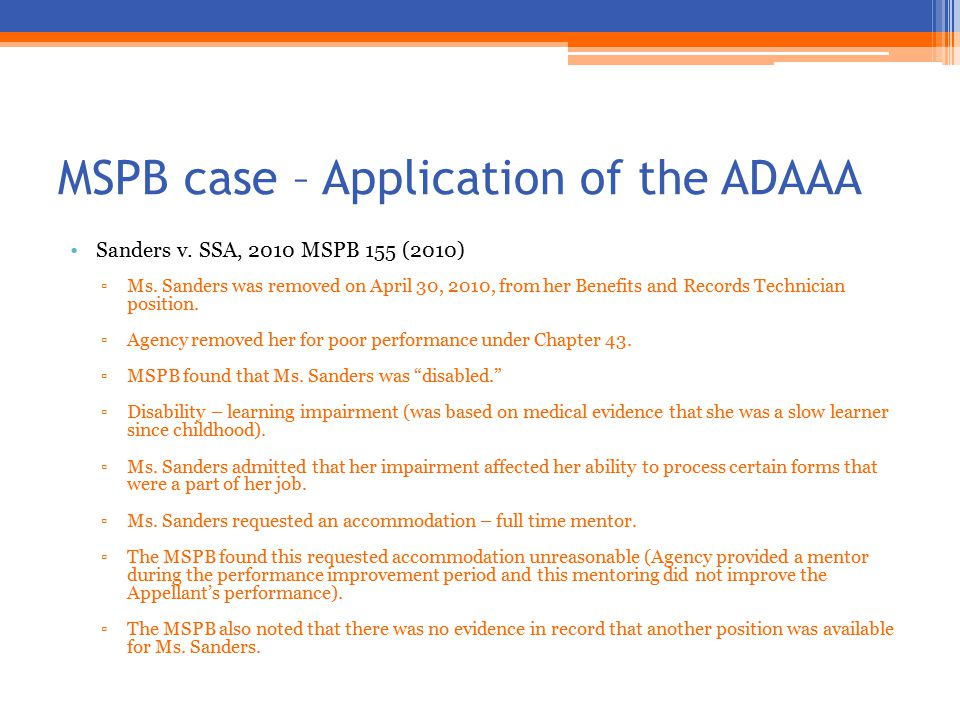 MSPB case – Application of the ADAAA Sanders v. SSA, 2010 MSPB 155 (2010) ▫Ms. Sanders was removed on April 30, 2010, from her Benefits and Records Te