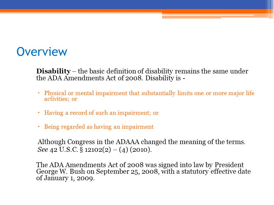 Overview Disability – the basic definition of disability remains the same under the ADA Amendments Act of 2008.