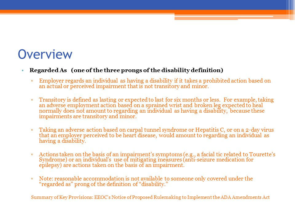 Overview Regarded As (one of the three prongs of the disability definition) ▫Employer regards an individual as having a disability if it takes a prohibited action based on an actual or perceived impairment that is not transitory and minor.