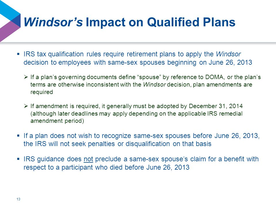  IRS tax qualification rules require retirement plans to apply the Windsor decision to employees with same-sex spouses beginning on June 26, 2013  If a plan's governing documents define spouse by reference to DOMA, or the plan's terms are otherwise inconsistent with the Windsor decision, plan amendments are required  If amendment is required, it generally must be adopted by December 31, 2014 (although later deadlines may apply depending on the applicable IRS remedial amendment period)  If a plan does not wish to recognize same-sex spouses before June 26, 2013, the IRS will not seek penalties or disqualification on that basis  IRS guidance does not preclude a same-sex spouse's claim for a benefit with respect to a participant who died before June 26, 2013 13
