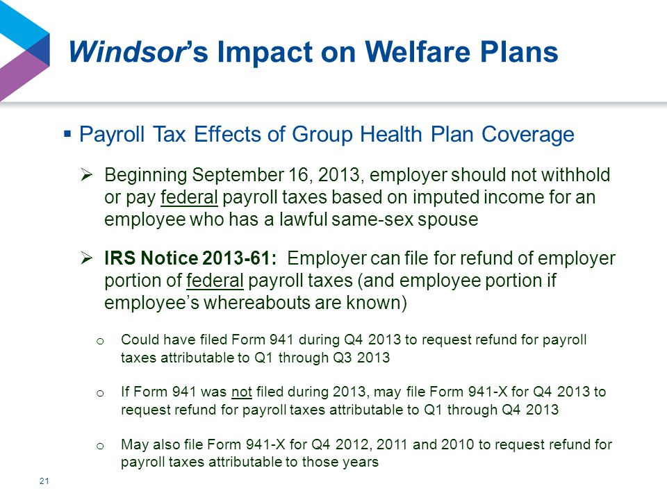 21 Windsor's Impact on Welfare Plans  Payroll Tax Effects of Group Health Plan Coverage  Beginning September 16, 2013, employer should not withhold or pay federal payroll taxes based on imputed income for an employee who has a lawful same-sex spouse  IRS Notice 2013-61: Employer can file for refund of employer portion of federal payroll taxes (and employee portion if employee's whereabouts are known) o Could have filed Form 941 during Q4 2013 to request refund for payroll taxes attributable to Q1 through Q3 2013 o If Form 941 was not filed during 2013, may file Form 941-X for Q4 2013 to request refund for payroll taxes attributable to Q1 through Q4 2013 o May also file Form 941-X for Q4 2012, 2011 and 2010 to request refund for payroll taxes attributable to those years