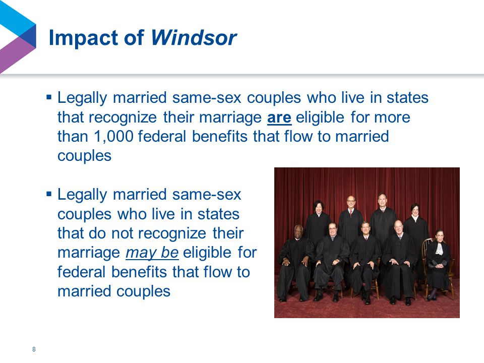 Impact of Windsor  Legally married same-sex couples who live in states that recognize their marriage are eligible for more than 1,000 federal benefits that flow to married couples 8  Legally married same-sex couples who live in states that do not recognize their marriage may be eligible for federal benefits that flow to married couples