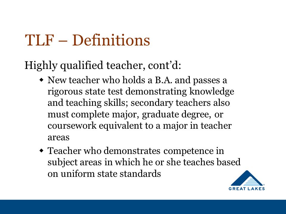 TLF – Definitions Highly qualified teacher, cont'd:  New teacher who holds a B.A. and passes a rigorous state test demonstrating knowledge and teachi
