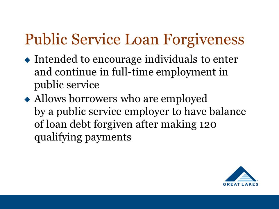  Intended to encourage individuals to enter and continue in full-time employment in public service  Allows borrowers who are employed by a public service employer to have balance of loan debt forgiven after making 120 qualifying payments