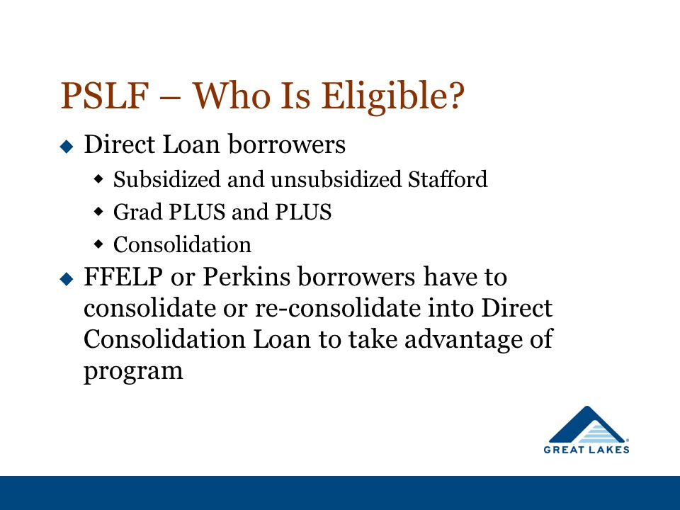 PSLF – Who Is Eligible?  Direct Loan borrowers  Subsidized and unsubsidized Stafford  Grad PLUS and PLUS  Consolidation  FFELP or Perkins borrowe