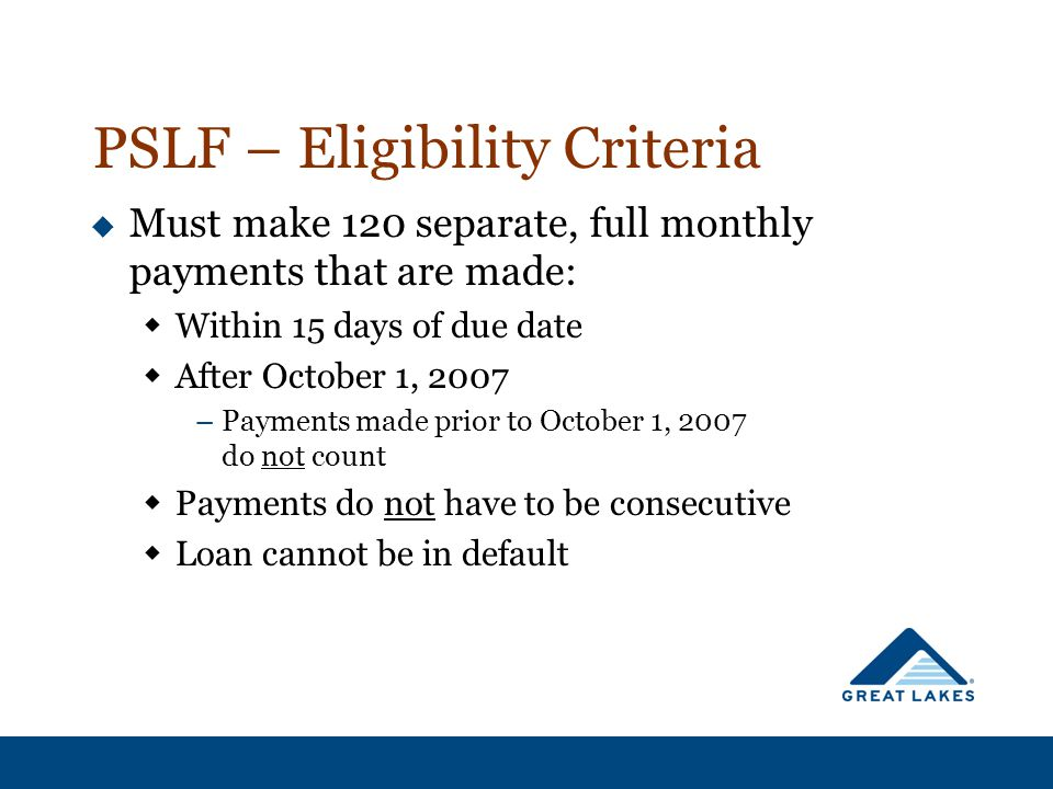 PSLF – Eligibility Criteria  Must make 120 separate, full monthly payments that are made:  Within 15 days of due date  After October 1, 2007 –Payme