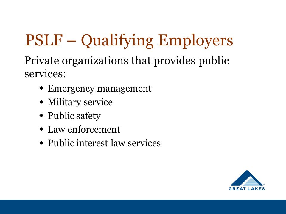 PSLF – Qualifying Employers Private organizations that provides public services:  Emergency management  Military service  Public safety  Law enforcement  Public interest law services