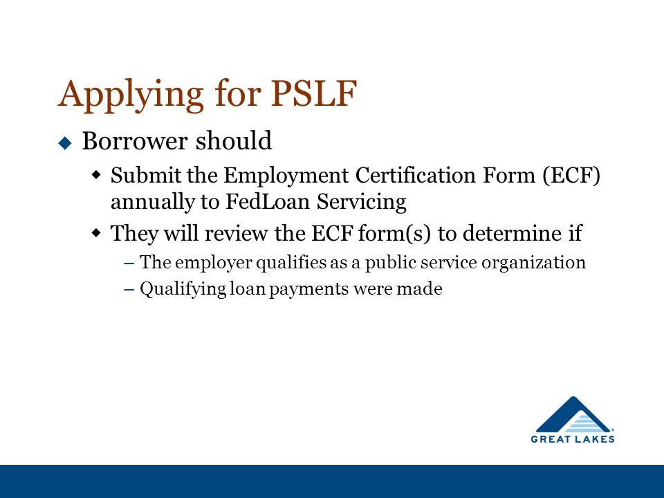Applying for PSLF  Borrower should  Submit the Employment Certification Form (ECF) annually to FedLoan Servicing  They will review the ECF form(s) to determine if –The employer qualifies as a public service organization –Qualifying loan payments were made