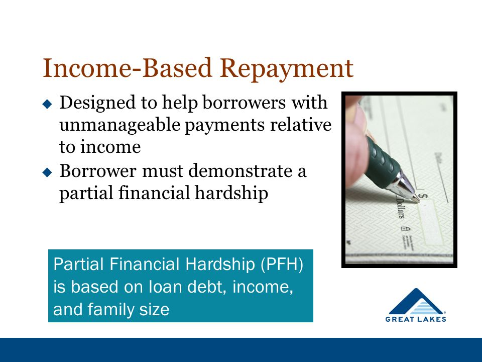 Income-Based Repayment  Designed to help borrowers with unmanageable payments relative to income  Borrower must demonstrate a partial financial hard