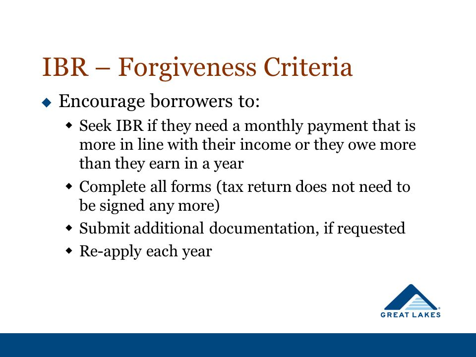 IBR – Forgiveness Criteria  Encourage borrowers to:  Seek IBR if they need a monthly payment that is more in line with their income or they owe more than they earn in a year  Complete all forms (tax return does not need to be signed any more)  Submit additional documentation, if requested  Re-apply each year