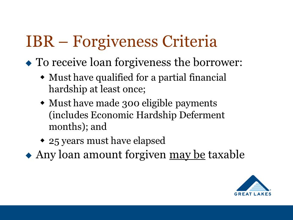 IBR – Forgiveness Criteria  To receive loan forgiveness the borrower:  Must have qualified for a partial financial hardship at least once;  Must have made 300 eligible payments (includes Economic Hardship Deferment months); and  25 years must have elapsed  Any loan amount forgiven may be taxable