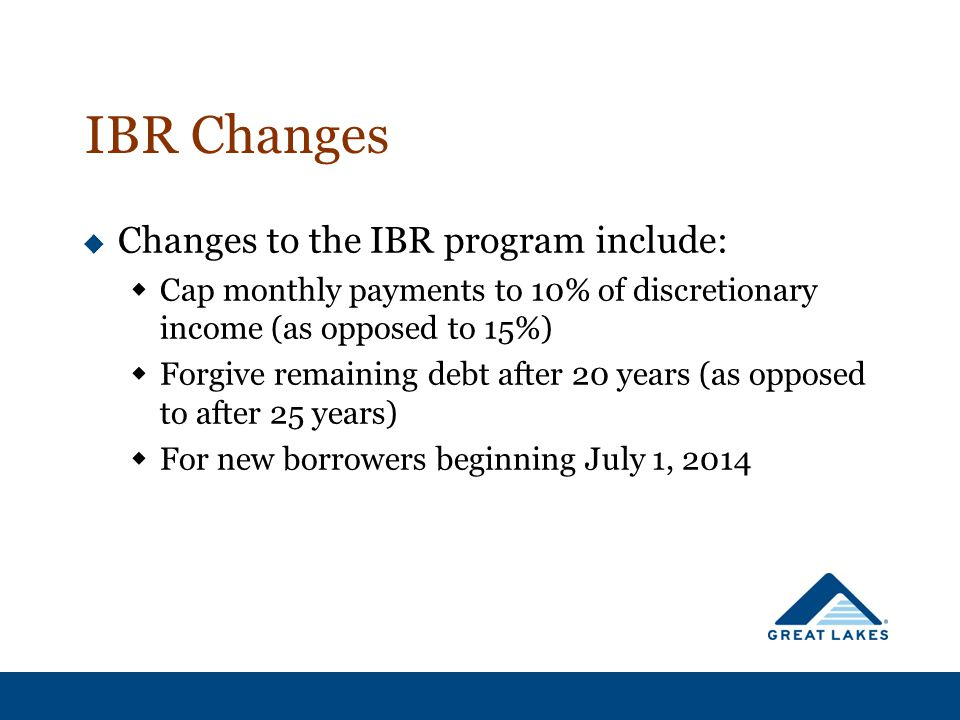 IBR Changes  Changes to the IBR program include:  Cap monthly payments to 10% of discretionary income (as opposed to 15%)  Forgive remaining debt after 20 years (as opposed to after 25 years)  For new borrowers beginning July 1, 2014