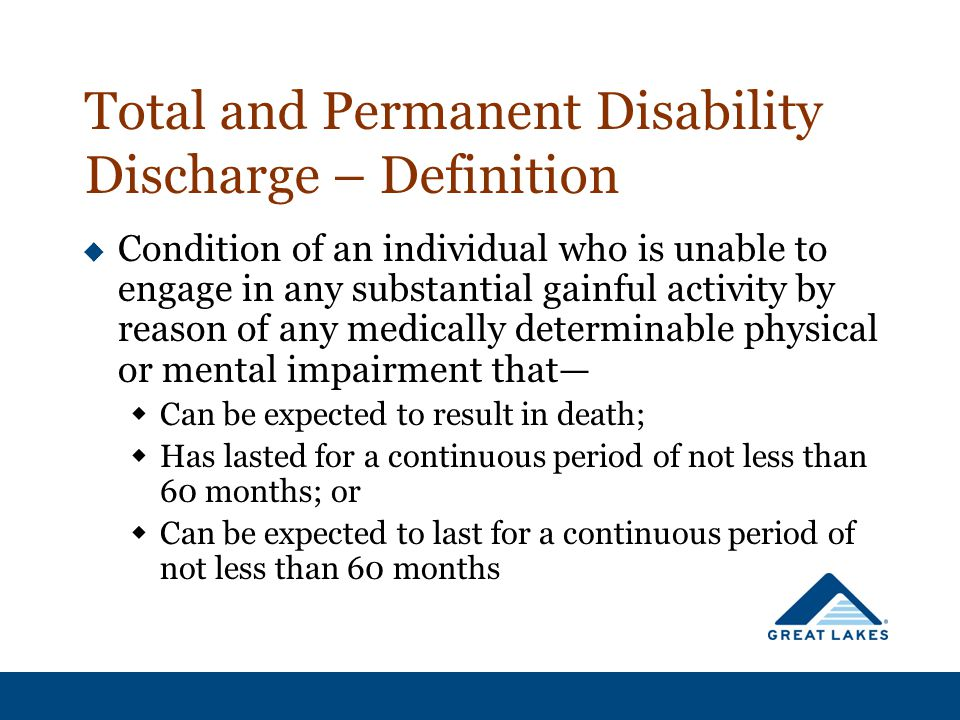 Total and Permanent Disability Discharge – Definition  Condition of an individual who is unable to engage in any substantial gainful activity by reason of any medically determinable physical or mental impairment that—  Can be expected to result in death;  Has lasted for a continuous period of not less than 60 months; or  Can be expected to last for a continuous period of not less than 60 months