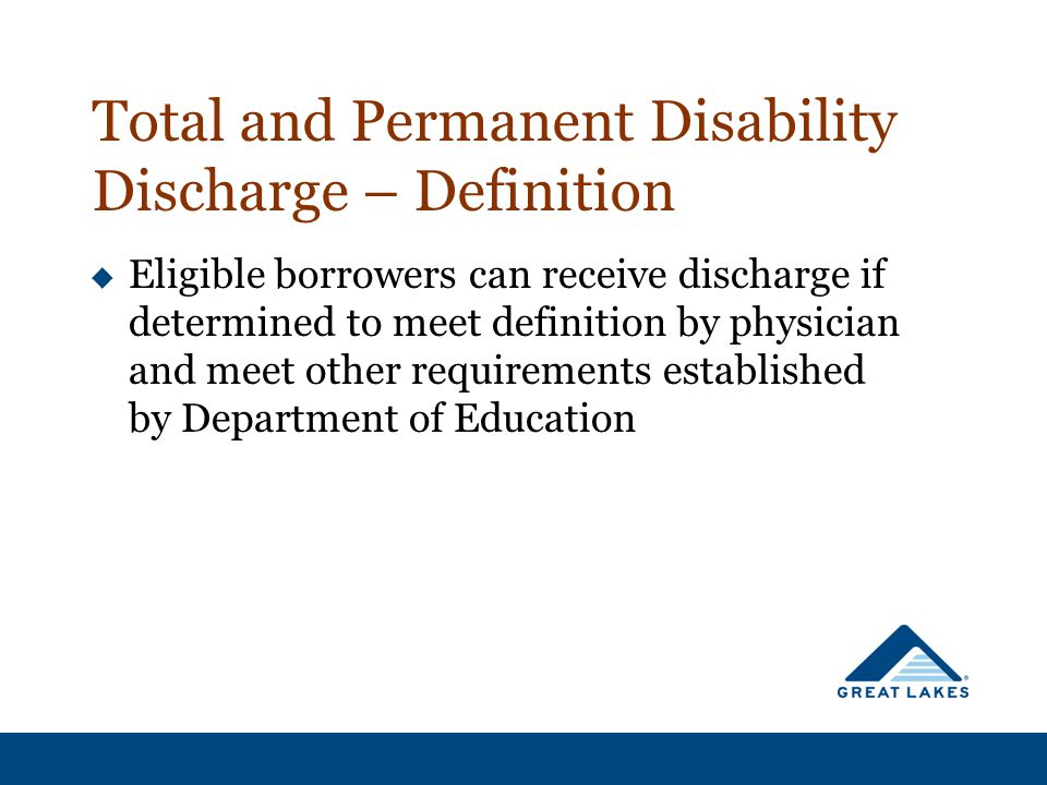Total and Permanent Disability Discharge – Definition  Eligible borrowers can receive discharge if determined to meet definition by physician and meet other requirements established by Department of Education