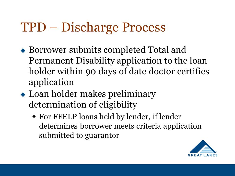 TPD – Discharge Process  Borrower submits completed Total and Permanent Disability application to the loan holder within 90 days of date doctor certi