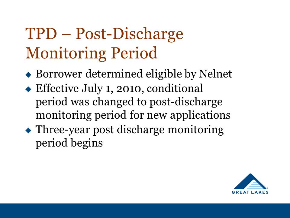 TPD – Post-Discharge Monitoring Period  Borrower determined eligible by Nelnet  Effective July 1, 2010, conditional period was changed to post-disch