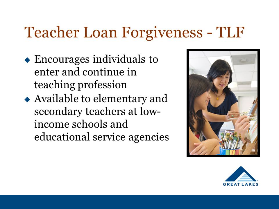Teacher Loan Forgiveness - TLF  Encourages individuals to enter and continue in teaching profession  Available to elementary and secondary teachers at low- income schools and educational service agencies