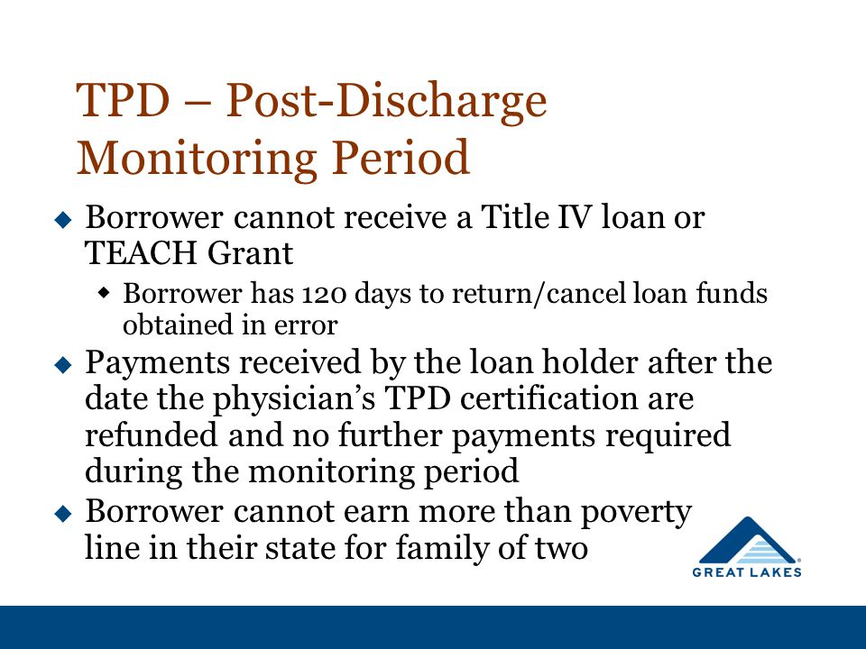 TPD – Post-Discharge Monitoring Period  Borrower cannot receive a Title IV loan or TEACH Grant  Borrower has 120 days to return/cancel loan funds obtained in error  Payments received by the loan holder after the date the physician's TPD certification are refunded and no further payments required during the monitoring period  Borrower cannot earn more than poverty line in their state for family of two