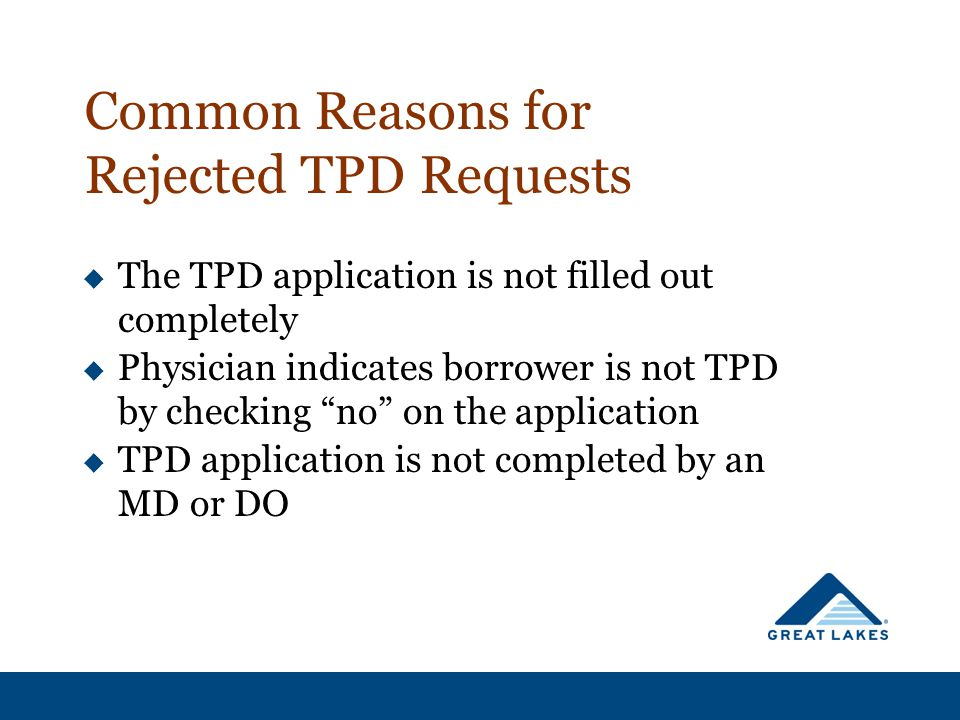 Common Reasons for Rejected TPD Requests  The TPD application is not filled out completely  Physician indicates borrower is not TPD by checking no on the application  TPD application is not completed by an MD or DO