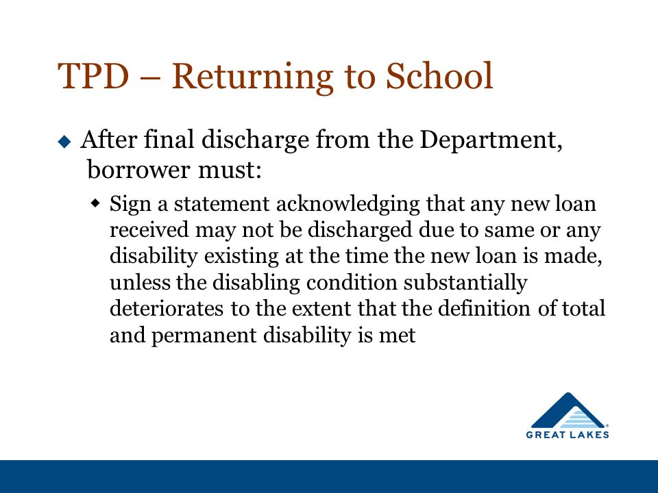 TPD – Returning to School  After final discharge from the Department, borrower must:  Sign a statement acknowledging that any new loan received may