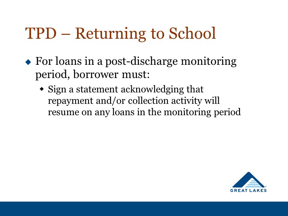 TPD – Returning to School  For loans in a post-discharge monitoring period, borrower must:  Sign a statement acknowledging that repayment and/or col