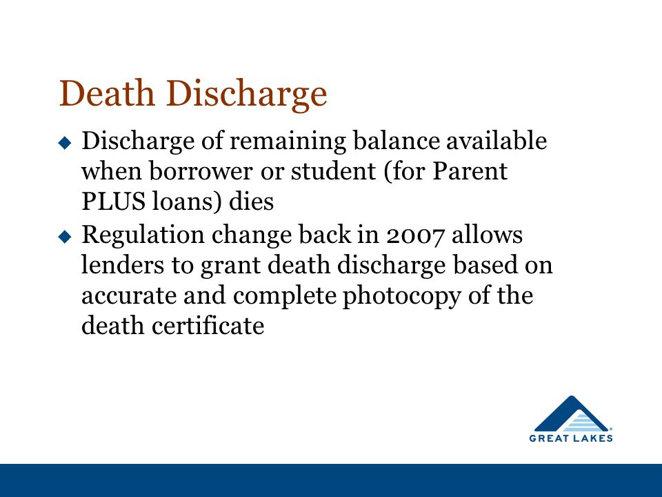  Discharge of remaining balance available when borrower or student (for Parent PLUS loans) dies  Regulation change back in 2007 allows lenders to grant death discharge based on accurate and complete photocopy of the death certificate