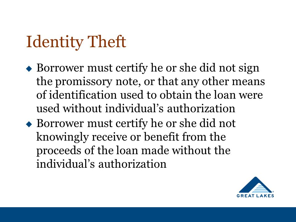 Identity Theft  Borrower must certify he or she did not sign the promissory note, or that any other means of identification used to obtain the loan were used without individual's authorization  Borrower must certify he or she did not knowingly receive or benefit from the proceeds of the loan made without the individual's authorization